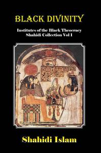 Black Divinity: Institutes of the Black Theocracy Shahidi Collection Vol. 1