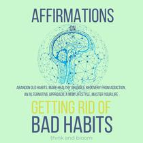 Affirmations on Getting rid of bad habits - abandon old habits, make healthy changes, recovery from addiction, an alternative approach, A new lifestyle, master your life