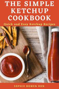 The Simple Ketchup Cookbook; Quick and Easy Ketchup Recipes