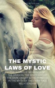 The Mystic Laws of Love: The Symbolic Meanings of the Dragon, the White Knight, The Dark Knight and the Princess in the Myth of the Fairy Tale Relationship
