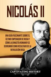 Nicolás II: Una guía fascinante sobre el último emperador de Rusia y cómo la dinastía Romanov se derrumbó como resultado de la revolución rusa