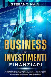 Business e Investimenti Finanziari: La Guida Completa per imparare ad Investire in Borsa, a creare un Business Online, il tuo Reddito Passivo, conoscere i Bitcoin, le Criptovalute, un'Entrata Passiva