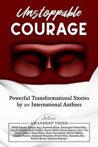 Unstoppable Courage : Powerful Transformational Stories by 20 International Authors