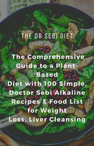 The Dr Sebi Diet: The Comprehensive Guide to a Plant-Based Diet with 100 Simple, Doctor Sebi Alkaline Recipes & Food List for Weight Loss, Liver Cleansing