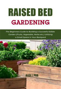 Raised Bed Gardening: The Beginners Guide to Building a Succesful Edible Garden (Fruits, Vegetable, Herbs etc.) Utilizing a Small Space in Your Backyard
