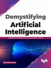 Demystifying Artificial intelligence: Simplified AI and Machine Learning concepts for Everyone (English Edition)