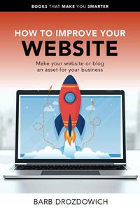 How to Improve Your Website – Make Your Website or Blog an Asset for Your Business
