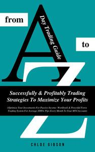 Day Trading Guide From A To Z: Successfully And Profitably Trading Strategies To Maximize Your Profits (Workbook & Powerful Forex Trading System For Average 2000+ Pips Every Month To Your MT4 Account)