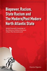 Biopower, Racism, State Racism and The Modern/Post Modern North Atlantic State: Michel Foucault's Genealogy of the Historico-Political Discourse of Race War Deconstructed