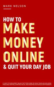 How to Make Money Online & Quit Your Day Job: 21 Ways to Earn Money Online Fast From Home or While Traveling Including Freelance Writing, Starting a Blog and Investing in Stocks & Cryptoassets