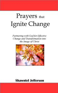 Prayers that Ignite Change: Partnering with God for Effective Change and Transformation into the Image of Christ