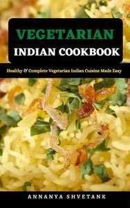Vegetarian Indian Cookbook: Healthy & Complete Vegetarian Indian Cuisine Made Easy
