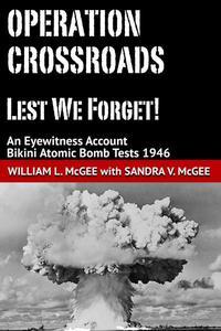 Operation Crossroads - Lest We Forget! An Eyewitness Account, Bikini Atomic Bomb Tests 1946