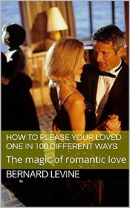 How to Please Your Loved One in 100 Different Ways: The Magic of Romantic Love