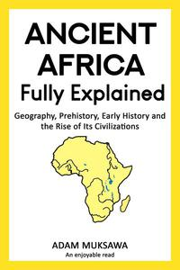 Ancient Africa — Fully Explained: Geography, Prehistory, Early History and the Rise of Its Civilizations