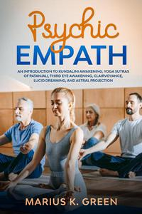 Psychic Empath: An Introduction to Kundalini Awakening, Yoga Sutras of Patanjali, Third Eye Awakening, Clairvoyance, Lucid Dreaming, and Astral Projection