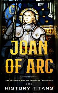 Joan of Arc: The Patron Saint and Heroine of France