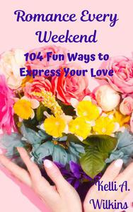 Romance Every Weekend: 104 Fun Ways to Express Your Love
