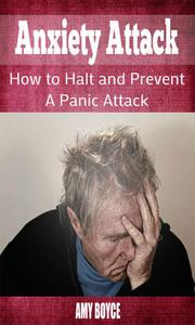Anxiety Attack: How to Halt and Prevent a Panic Attack