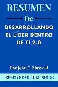 Resumen De Desarrollando El Líder Dentro De Ti 2.0 Por John C. Maxwell