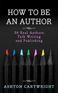 How to be an Author: 36 Real Authors Talk Writing and Publishing