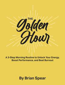 The Golden Hour: A 3-Step Morning Routine to Unlock Your Energy, Boost Performance, and Beat Burnout