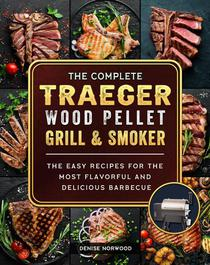The Compete Traeger Wood Pellet Grill And Smoker:The Easy Recipes For The Most Flavorful And Delicious Barbecue