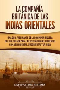La Compañía Británica de las Indias Orientales Una guía fascinante de la Compañía Inglesa que fue creada para la explotación del comercio con Asia Oriental, Sudoriental y la India