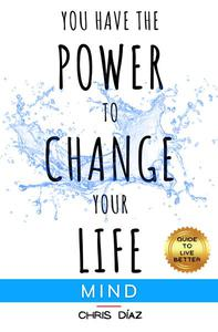 You Have the Power to Change your Life: Mind. Guide to Live Better. Discover 9 Habits to Master your Mind and your States of Criticism, Positivity, Meditation, Mindfulness, Pleasure. Live in Fully