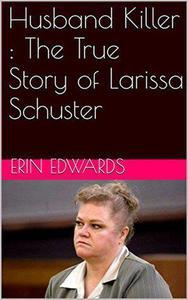 Husband Killer : The True Story of Larissa Schuster
