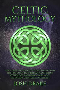 Celtic Mythology: The Complete Guide to Celtic Myths from the Irish, Scottish, Brittany and Welsh Mythology Including Tales, Gods, Legendary Creatures and Beliefs