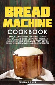 Bread Machine Cookbook: Easy, Baking Recipes for Sweet, Savory, Seasonal, and Quick Loaves For The Bread Maker. Including Cakes, Jams, Pasta Dough, and Other Alternative Bread Machine Recipes!