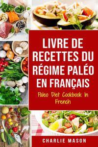 Livre De Recettes Du Régime Paléo En Français/ Paleo Diet Cookbook In French: Un guide rapide de délicieuses recettes Paléo