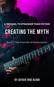 """Creating The Myth: A Prequel To """"Stranger Than Fiction"""", Book 1: The Promise Of Redemption"""