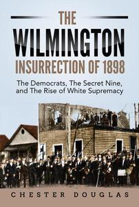 The Wilmington insurrection of 1898: The Democrats, The Secret Nine, and The Rise of White Supremacy