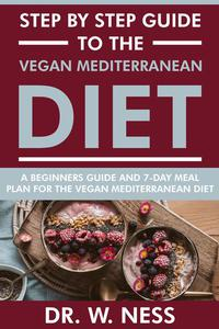 Step by Step Guide to the Vegan Mediterranean Diet: Beginners Guide and 7-Day Meal Plan for the Vegan Mediterranean Diet