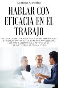 Hablar con eficacia en el trabajo: Una ruta práctica para mejorar sus habilidades de comunicación en un entorno profesional, ser más carismático y potenciar la productividad de forma eficaz