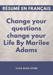 Change your questions change your Life by Marilee Adams - Résumé en Français.