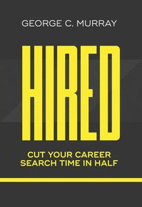 Hired:  Cut Your Career Search Time in Half by George C. Murray