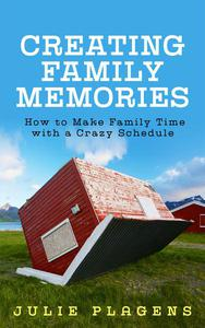 Creating Family Memories: How to Make Family Time with a Crazy Schedule