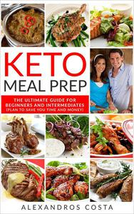 Keto Meal Prep - The Ultimate Guide For Beginners And Intermediates (Plan To Save You Time And Money)