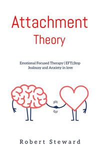 Attachment Theory: Emotional Focused Therapy (EFT), Stop Jealousy and Anxiety in Love.