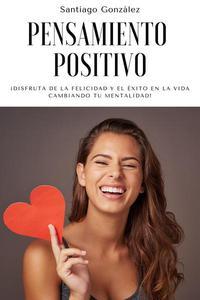 Pensamiento positivo: ¡Disfruta de la felicidad y el éxito en la vida cambiando tu mentalidad!