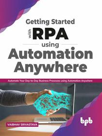 Getting started with RPA using Automation Anywhere: Automate your day-to-day Business Processes using Automation Anywhere (English Edition)