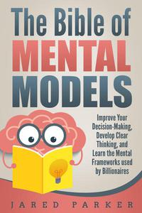 The Bible of Mental Models: Improve Your Decision-Making, Develop Clear Thinking, and Learn the Mental Frameworks used by Billionaires