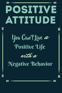 Positive Attitude - You Can't Live a Positive Life with Negative Behavior