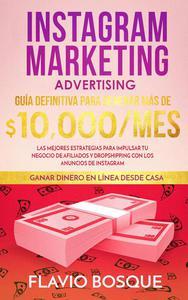 Instagram Marketing Advertising: Guía Definitiva Para Generar más de $10.000/mes. Las Mejores Estrategias Para Impulsar tu Negocio de Afiliados y Dropshipping con los Anuncios de Instagram