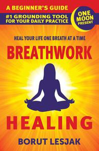 Breathwork Healing: A Beginner's Guide: #1 Grounding Tool For Your Daily Practice