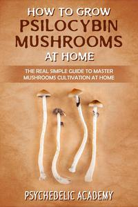 How to Grow Psilocybin Mushrooms at Home: the Real Simple Guide to Master Mushrooms Cultivation at Home