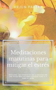 Meditaciones matutinas para mitigar el estrés : Descubre los beneficios de la meditación con estas meditaciones guiadas para ti y para el alma